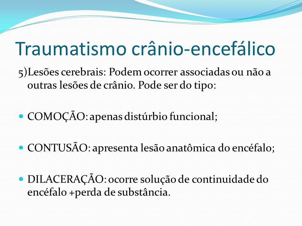 Traumatismo crânio-encefálico 5)Lesões cerebrais: Podem ocorrer associadas ou não a outras lesões de crânio. Pode ser do tipo: COMOÇÃO: apenas distúrb