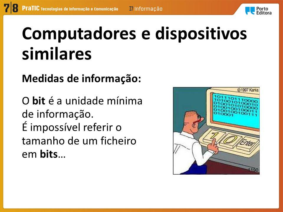 Medidas de informação: O bit é a unidade mínima de informação. É impossível referir o tamanho de um ficheiro em bits… Computadores e dispositivos simi