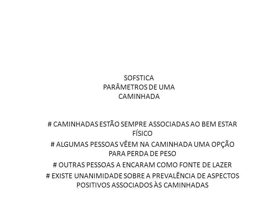SOFSTICA PARÂMETROS DE UMA CAMINHADA # CAMINHADAS ESTÃO SEMPRE ASSOCIADAS AO BEM ESTAR FÍSICO # ALGUMAS PESSOAS VÊEM NA CAMINHADA UMA OPÇÃO PARA PERDA DE PESO # OUTRAS PESSOAS A ENCARAM COMO FONTE DE LAZER # EXISTE UNANIMIDADE SOBRE A PREVALÊNCIA DE ASPECTOS POSITIVOS ASSOCIADOS ÀS CAMINHADAS