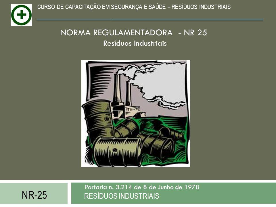 NR-25 RESÍDUOS INDUSTRIAIS Portaria n. 3.214 de 8 de Junho de 1978 CURSO DE CAPACITAÇÃO EM SEGURANÇA E SAÚDE – RESÍDUOS INDUSTRIAIS NORMA REGULAMENTAD