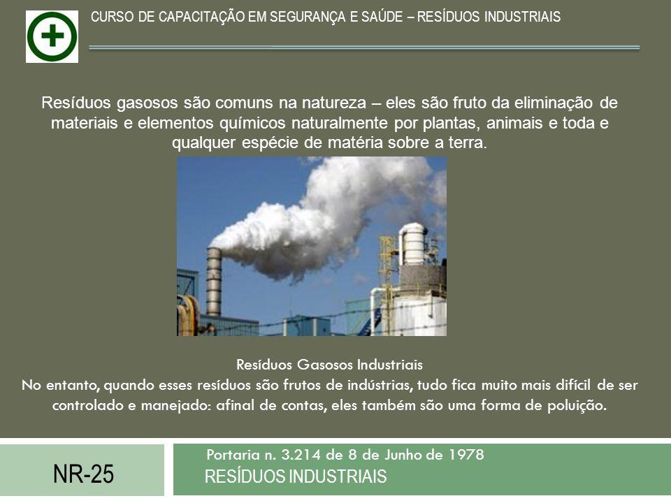 NR-25 RESÍDUOS INDUSTRIAIS Portaria n. 3.214 de 8 de Junho de 1978 CURSO DE CAPACITAÇÃO EM SEGURANÇA E SAÚDE – RESÍDUOS INDUSTRIAIS Resíduos gasosos s