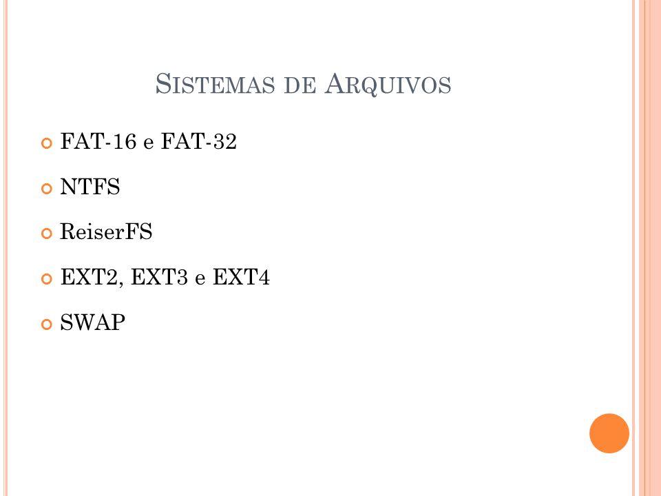 S ISTEMAS DE A RQUIVOS FAT-16 e FAT-32 NTFS ReiserFS EXT2, EXT3 e EXT4 SWAP