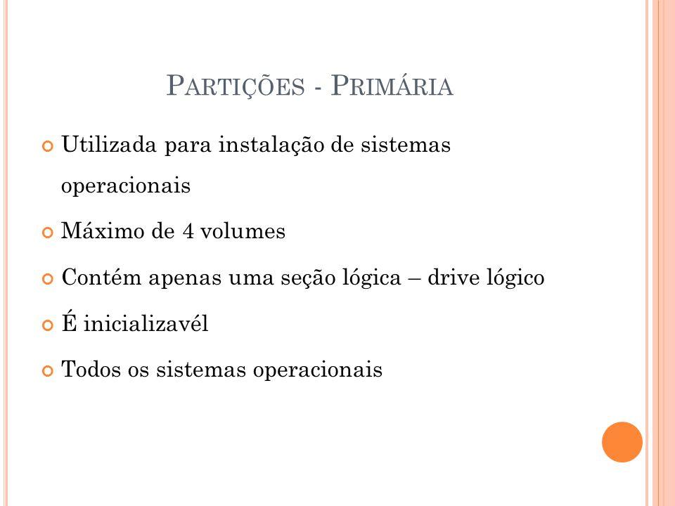 P ARTIÇÕES - P RIMÁRIA Utilizada para instalação de sistemas operacionais Máximo de 4 volumes Contém apenas uma seção lógica – drive lógico É inicializavél Todos os sistemas operacionais