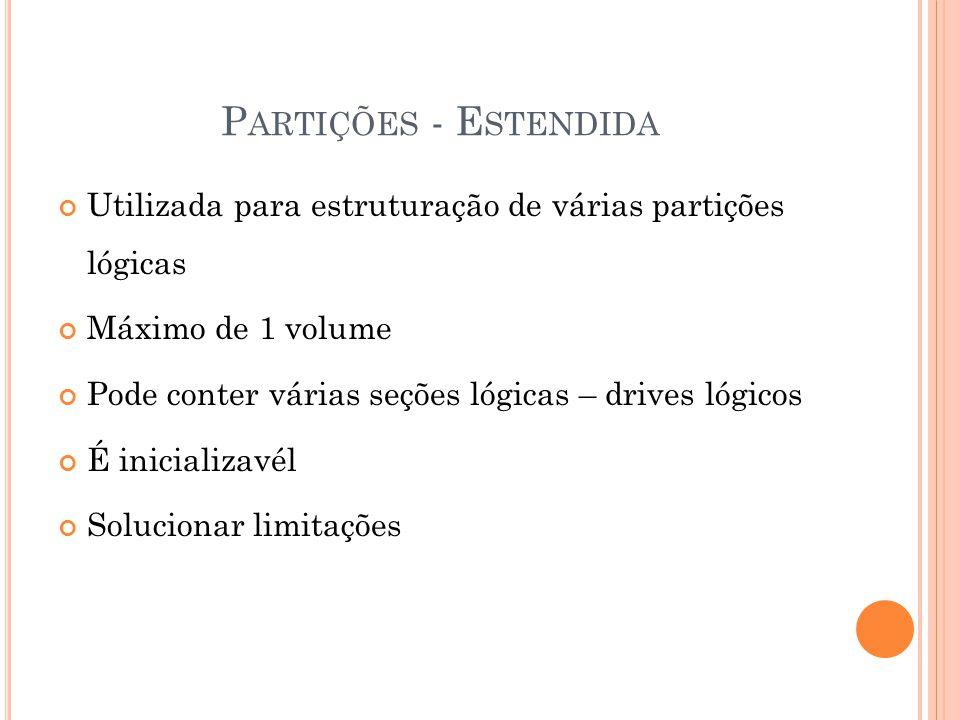 P ARTIÇÕES - E STENDIDA Utilizada para estruturação de várias partições lógicas Máximo de 1 volume Pode conter várias seções lógicas – drives lógicos É inicializavél Solucionar limitações
