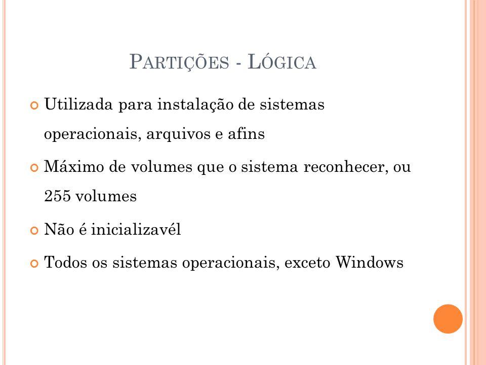 P ARTIÇÕES - L ÓGICA Utilizada para instalação de sistemas operacionais, arquivos e afins Máximo de volumes que o sistema reconhecer, ou 255 volumes Não é inicializavél Todos os sistemas operacionais, exceto Windows