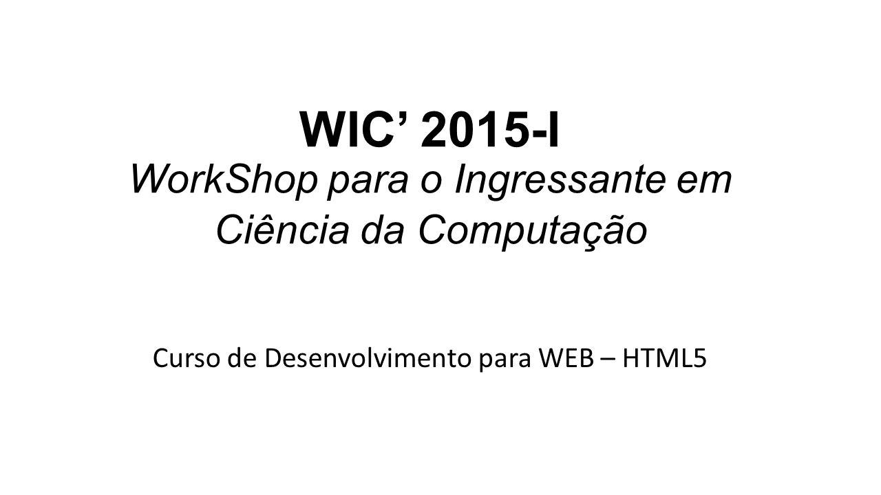 WIC' 2015-I WorkShop para o Ingressante em Ciência da Computação Curso de Desenvolvimento para WEB – HTML5
