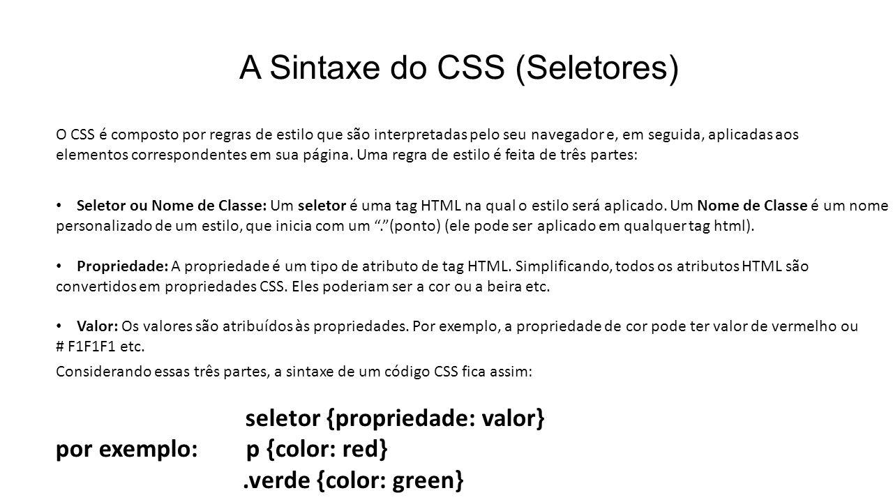 A Sintaxe do CSS (Seletores) O CSS é composto por regras de estilo que são interpretadas pelo seu navegador e, em seguida, aplicadas aos elementos correspondentes em sua página.