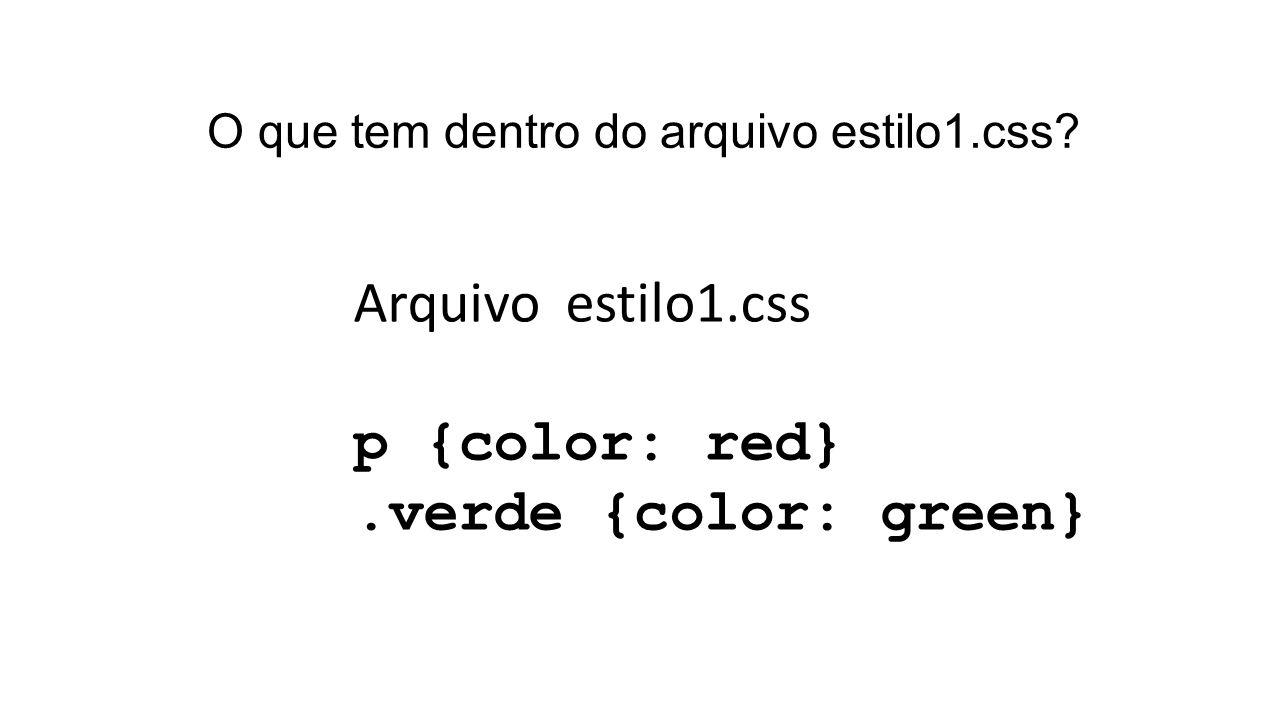 O que tem dentro do arquivo estilo1.css Arquivo estilo1.css p {color: red}.verde {color: green}