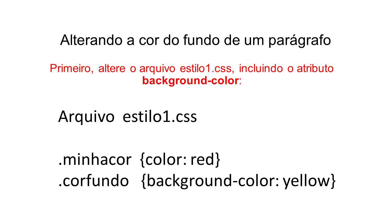 Alterando a cor do fundo de um parágrafo Primeiro, altere o arquivo estilo1.css, incluindo o atributo background-color: Arquivo estilo1.css.minhacor {color: red}.corfundo {background-color: yellow}