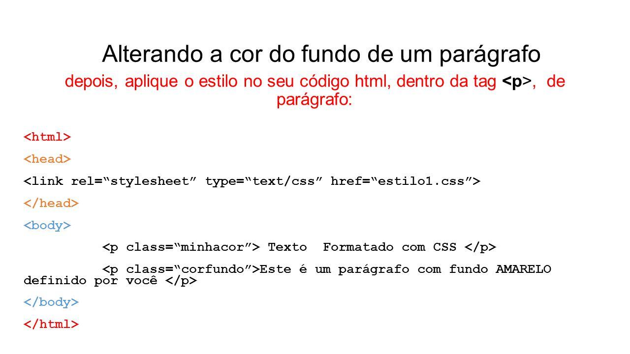 Alterando a cor do fundo de um parágrafo depois, aplique o estilo no seu código html, dentro da tag, de parágrafo: Texto Formatado com CSS Este é um parágrafo com fundo AMARELO definido por você
