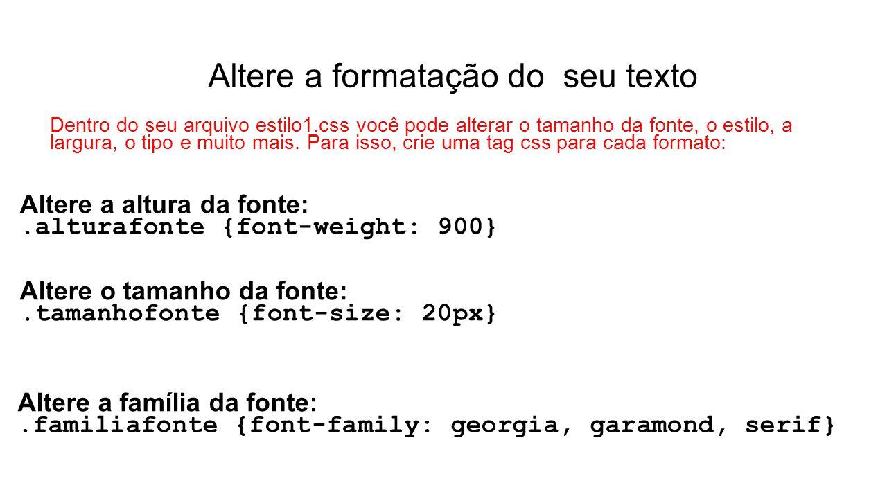 Altere a formatação do seu texto Dentro do seu arquivo estilo1.css você pode alterar o tamanho da fonte, o estilo, a largura, o tipo e muito mais. Par