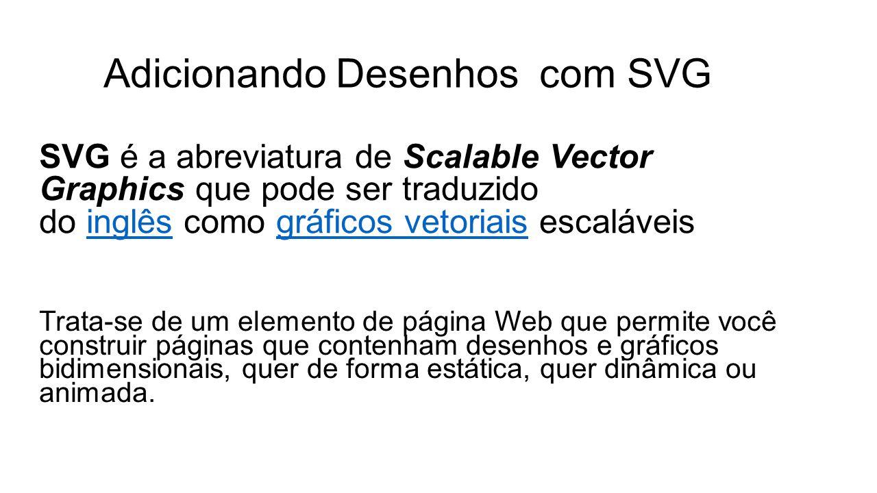 Adicionando Desenhos com SVG SVG é a abreviatura de Scalable Vector Graphics que pode ser traduzido do inglês como gráficos vetoriais escaláveisinglêsgráficos vetoriais Trata-se de um elemento de página Web que permite você construir páginas que contenham desenhos e gráficos bidimensionais, quer de forma estática, quer dinâmica ou animada.