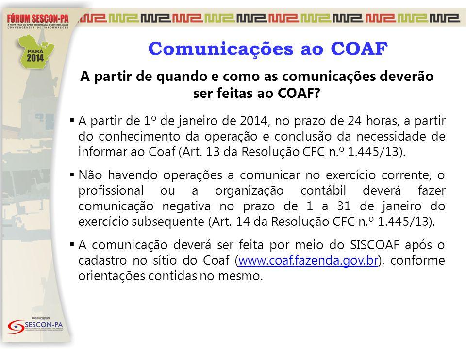 A partir de quando e como as comunicações deverão ser feitas ao COAF?  A partir de 1º de janeiro de 2014, no prazo de 24 horas, a partir do conhecime