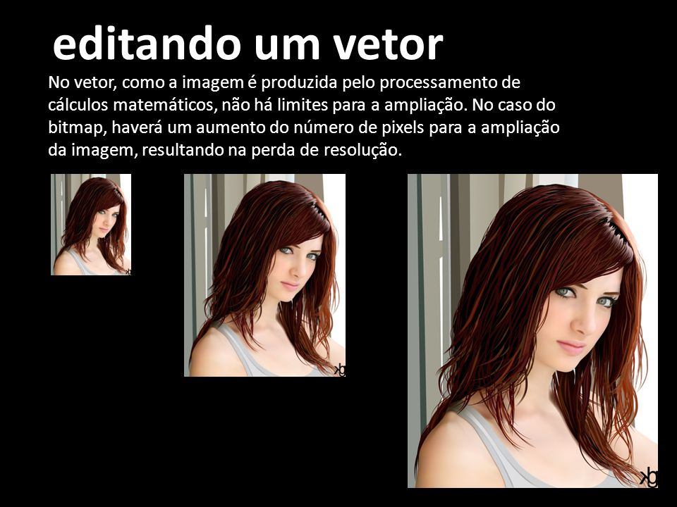 editando um vetor No vetor, como a imagem é produzida pelo processamento de cálculos matemáticos, não há limites para a ampliação.