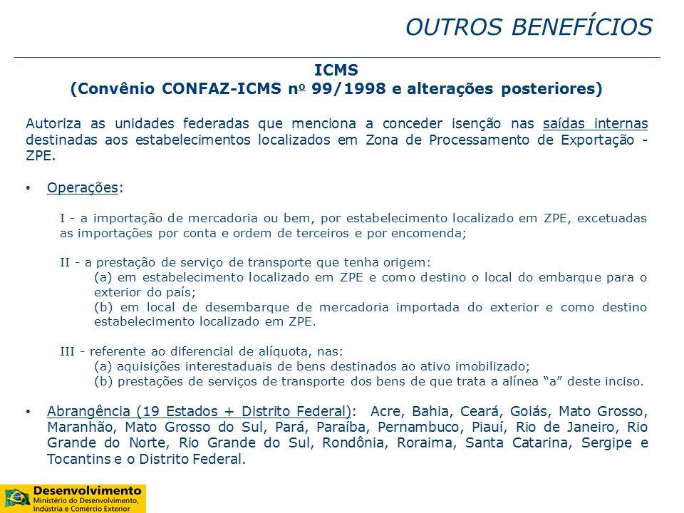 OUTROS BENEFÍCIOS ICMS (Convênio CONFAZ-ICMS n o 99/1998 e alterações posteriores) Autoriza as unidades federadas que menciona a conceder isenção nas saídas internas destinadas aos estabelecimentos localizados em Zona de Processamento de Exportação - ZPE.