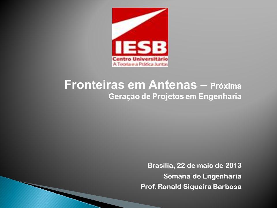 Fronteiras em Antenas – Próxima Geração de Projetos em Engenharia Brasília, 22 de maio de 2013 Semana de Engenharia Prof.