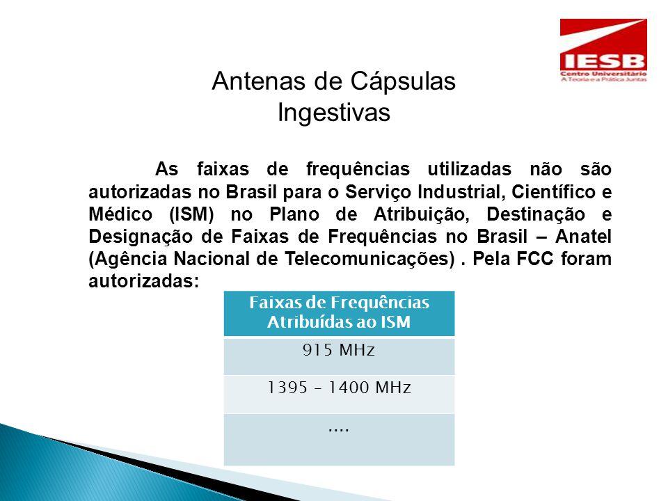 Antenas de Cápsulas Ingestivas As faixas de frequências utilizadas não são autorizadas no Brasil para o Serviço Industrial, Científico e Médico (ISM) no Plano de Atribuição, Destinação e Designação de Faixas de Frequências no Brasil – Anatel (Agência Nacional de Telecomunicações).