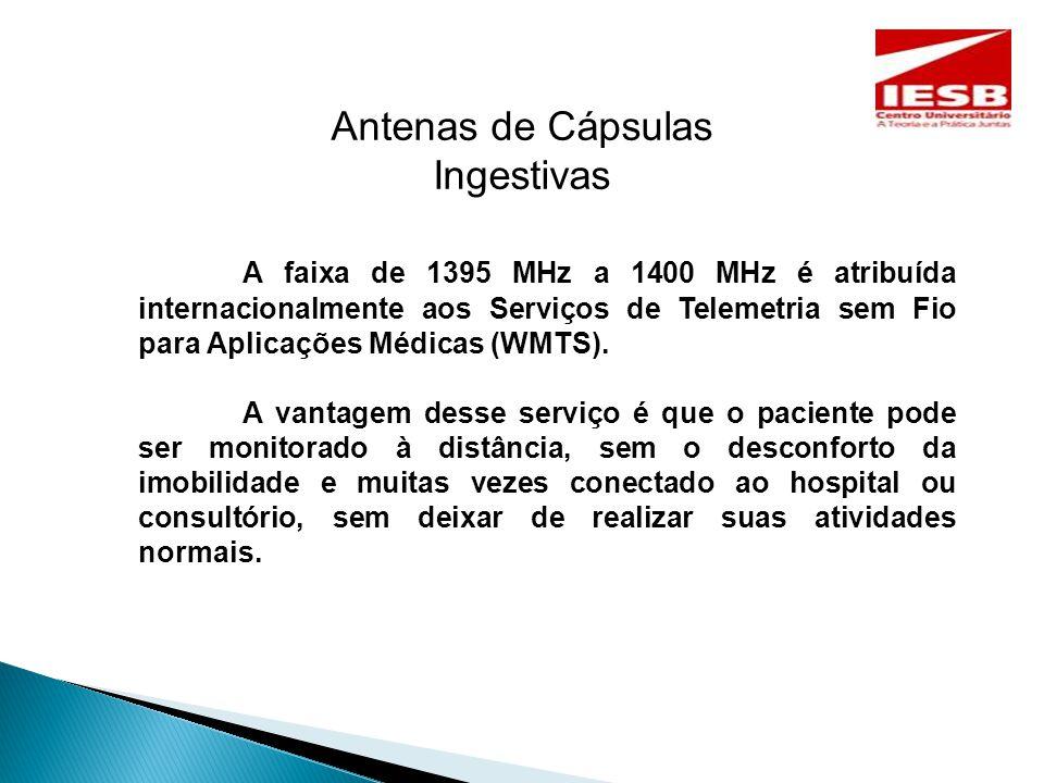 Antenas de Cápsulas Ingestivas A faixa de 1395 MHz a 1400 MHz é atribuída internacionalmente aos Serviços de Telemetria sem Fio para Aplicações Médicas (WMTS).