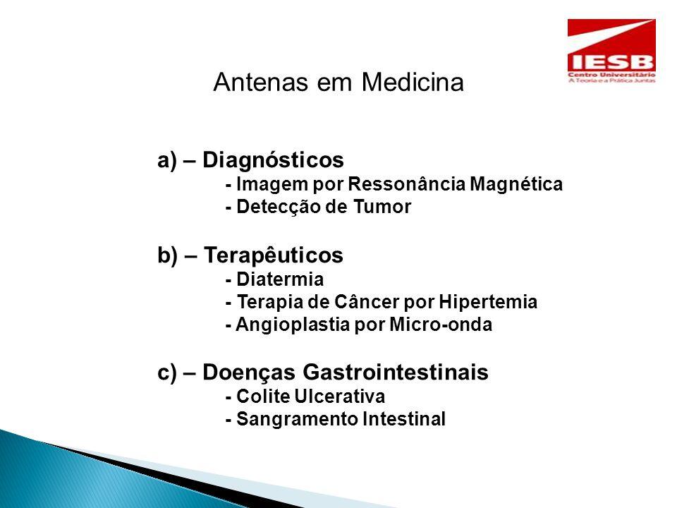 Antenas em Medicina a) – Diagnósticos - Imagem por Ressonância Magnética - Detecção de Tumor b) – Terapêuticos - Diatermia - Terapia de Câncer por Hipertemia - Angioplastia por Micro-onda c) – Doenças Gastrointestinais - Colite Ulcerativa - Sangramento Intestinal