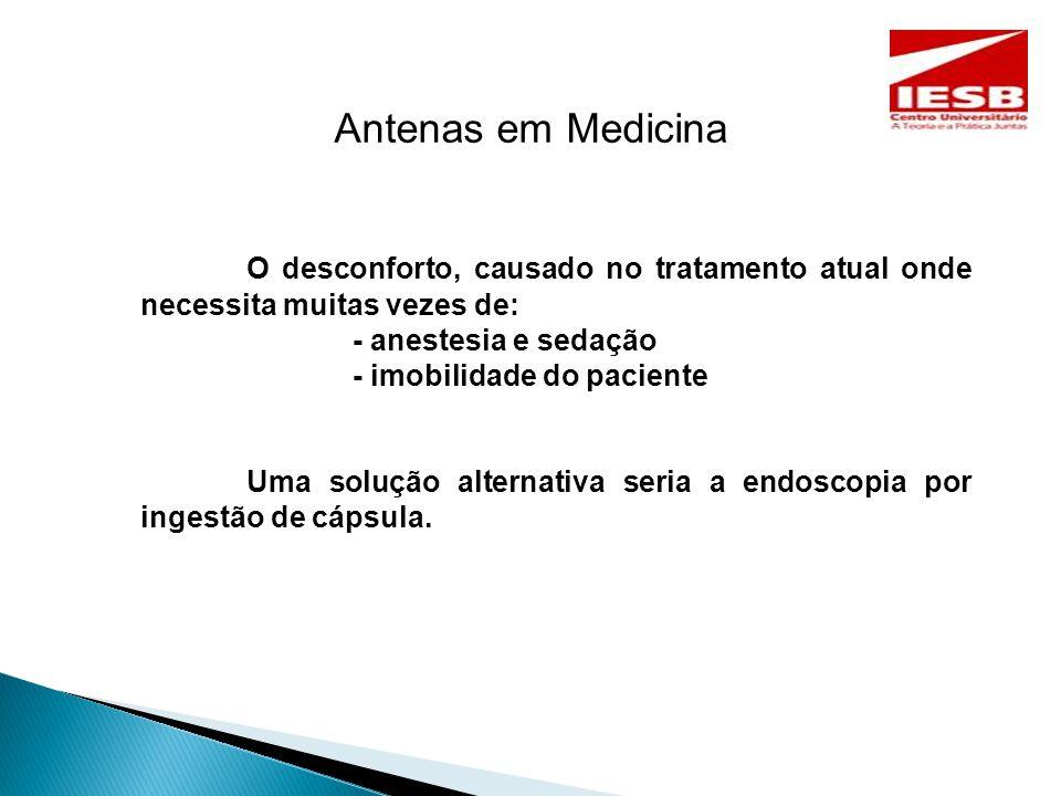 Antenas em Medicina O desconforto, causado no tratamento atual onde necessita muitas vezes de: - anestesia e sedação - imobilidade do paciente Uma solução alternativa seria a endoscopia por ingestão de cápsula.