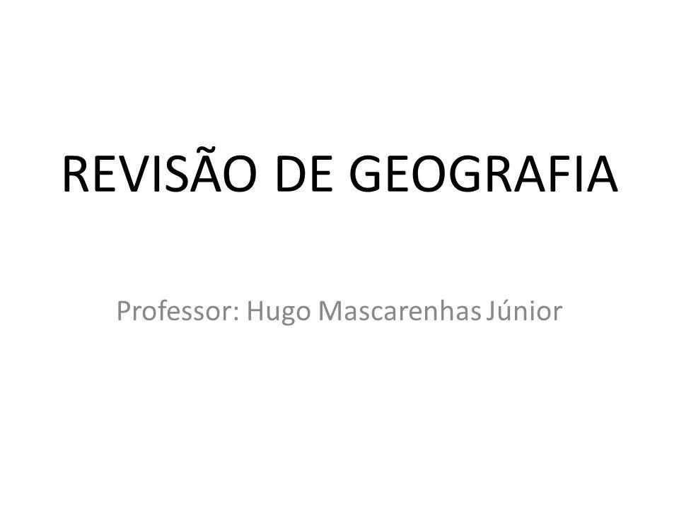 REVISÃO DE GEOGRAFIA Professor: Hugo Mascarenhas Júnior