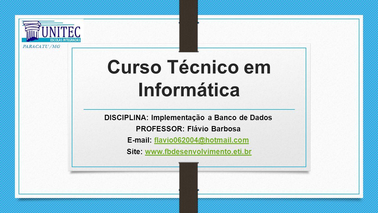 Curso Técnico em Informática DISCIPLINA: Implementação a Banco de Dados PROFESSOR: Flávio Barbosa E-mail: flavio062004@hotmail.comflavio062004@hotmail