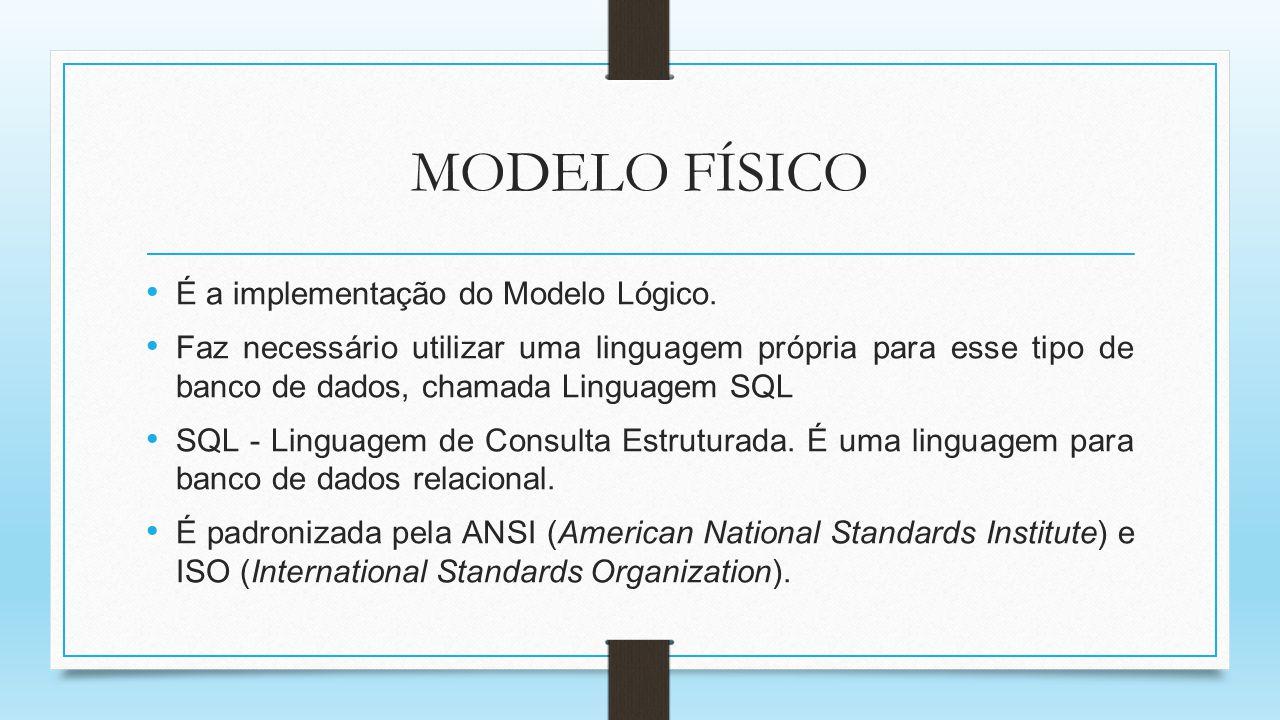 MODELO FÍSICO É a implementação do Modelo Lógico. Faz necessário utilizar uma linguagem própria para esse tipo de banco de dados, chamada Linguagem SQ