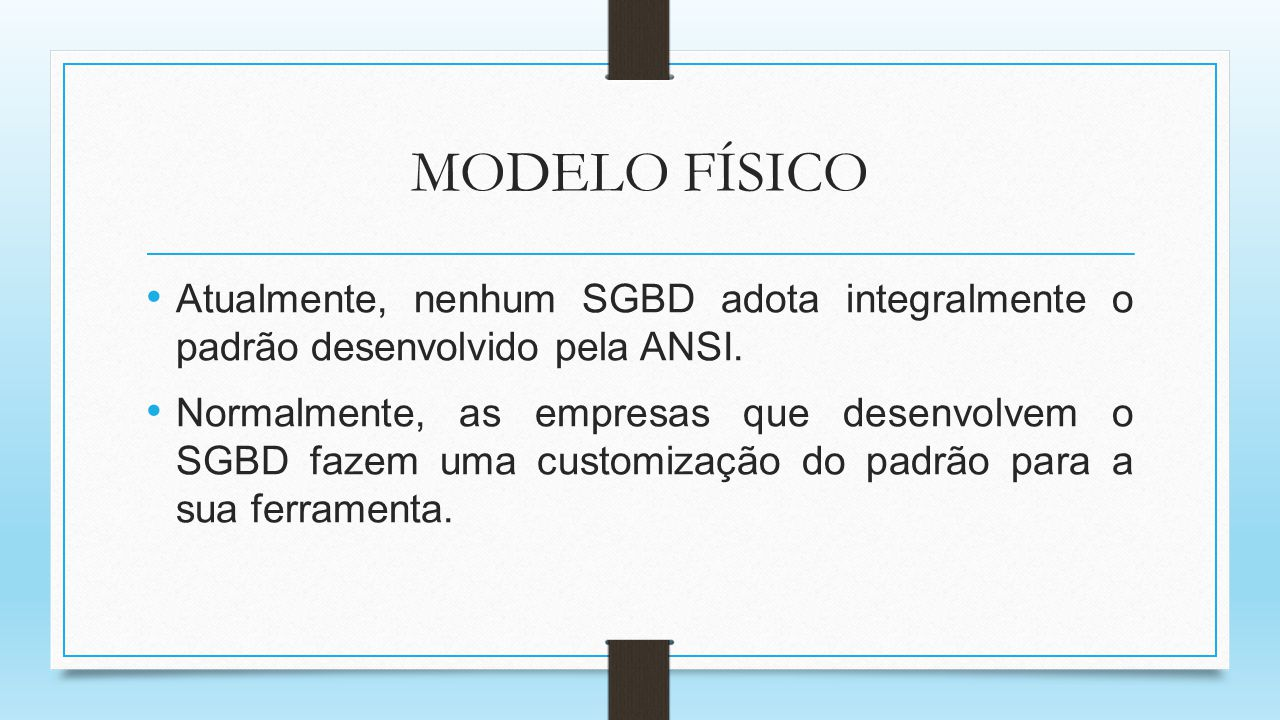 MODELO FÍSICO Atualmente, nenhum SGBD adota integralmente o padrão desenvolvido pela ANSI. Normalmente, as empresas que desenvolvem o SGBD fazem uma c