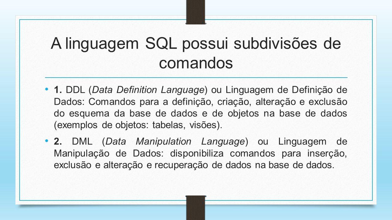 A linguagem SQL possui subdivisões de comandos 1. DDL (Data Definition Language) ou Linguagem de Definição de Dados: Comandos para a definição, criaçã