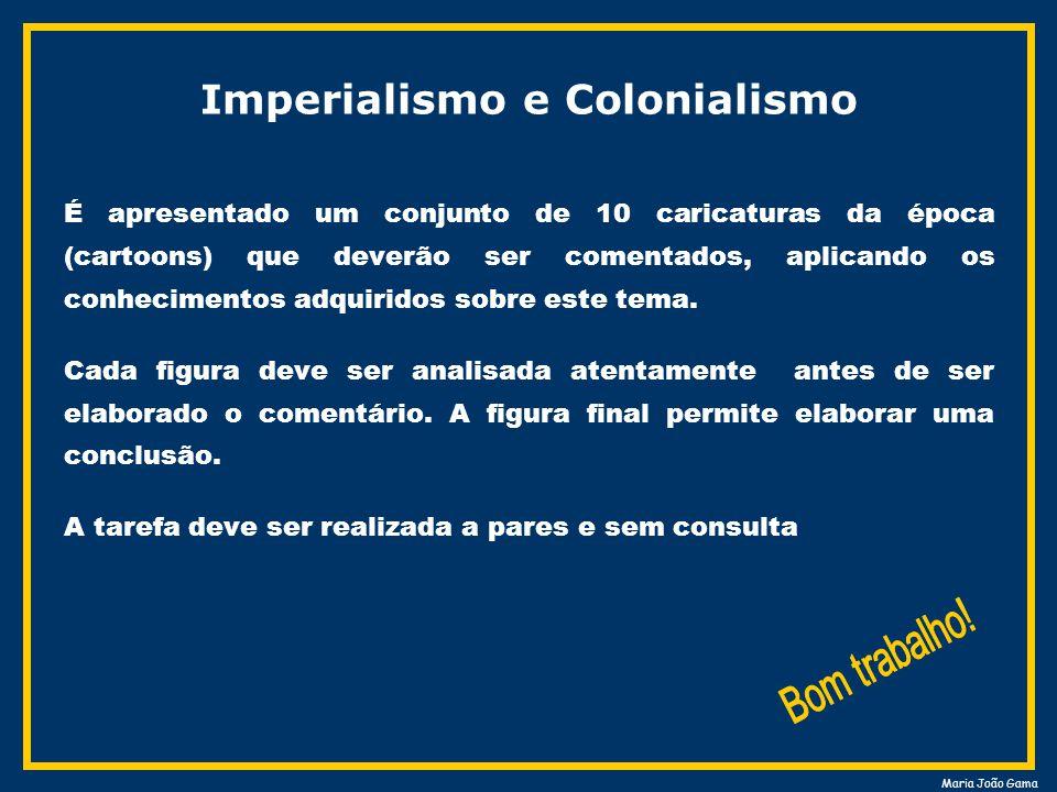 Maria João Gama Imperialismo e Colonialismo É apresentado um conjunto de 10 caricaturas da época (cartoons) que deverão ser comentados, aplicando os conhecimentos adquiridos sobre este tema.
