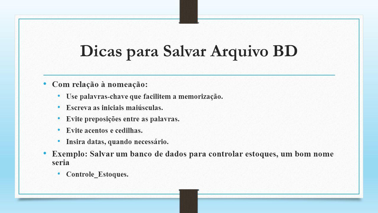 Dicas para Salvar Arquivo BD Com relação à nomeação: Use palavras-chave que facilitem a memorização. Escreva as iniciais maiúsculas. Evite preposições