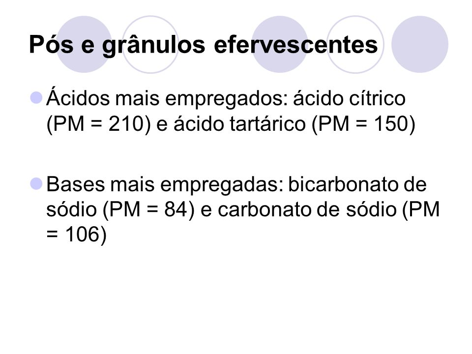 Ácidos mais empregados: ácido cítrico (PM = 210) e ácido tartárico (PM = 150) Bases mais empregadas: bicarbonato de sódio (PM = 84) e carbonato de sódio (PM = 106) Pós e grânulos efervescentes