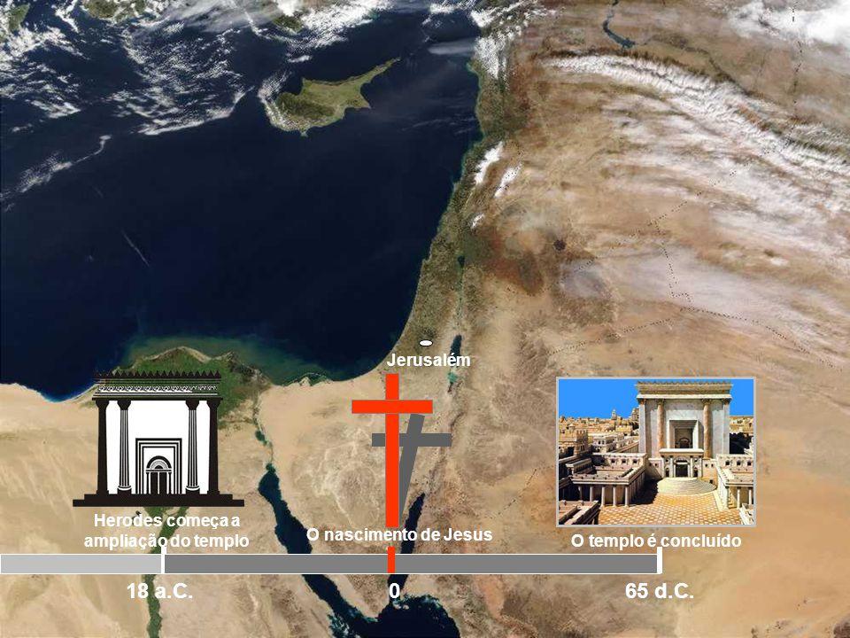 Jerusalém Herodes começa a ampliação do templo 18 a.C. A parte principal do prédio foi concluída em dez anos, mas a parte exterior como os outros gran