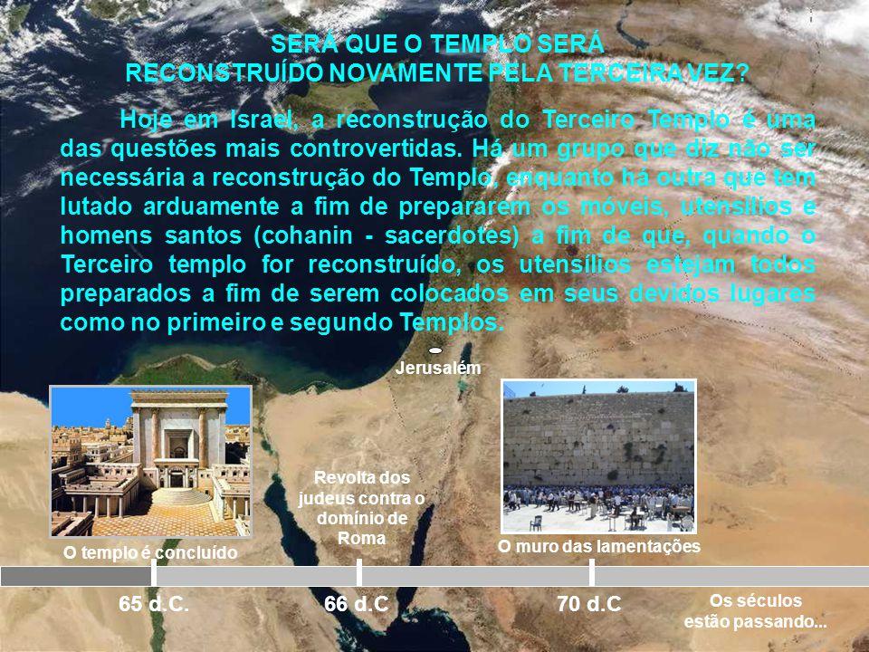 Jerusalém O templo é concluído 65 d.C. Revolta dos judeus contra o domínio de Roma 66 d.C 70 d.C O templo é destruído Hoje o que resta do segundo temp