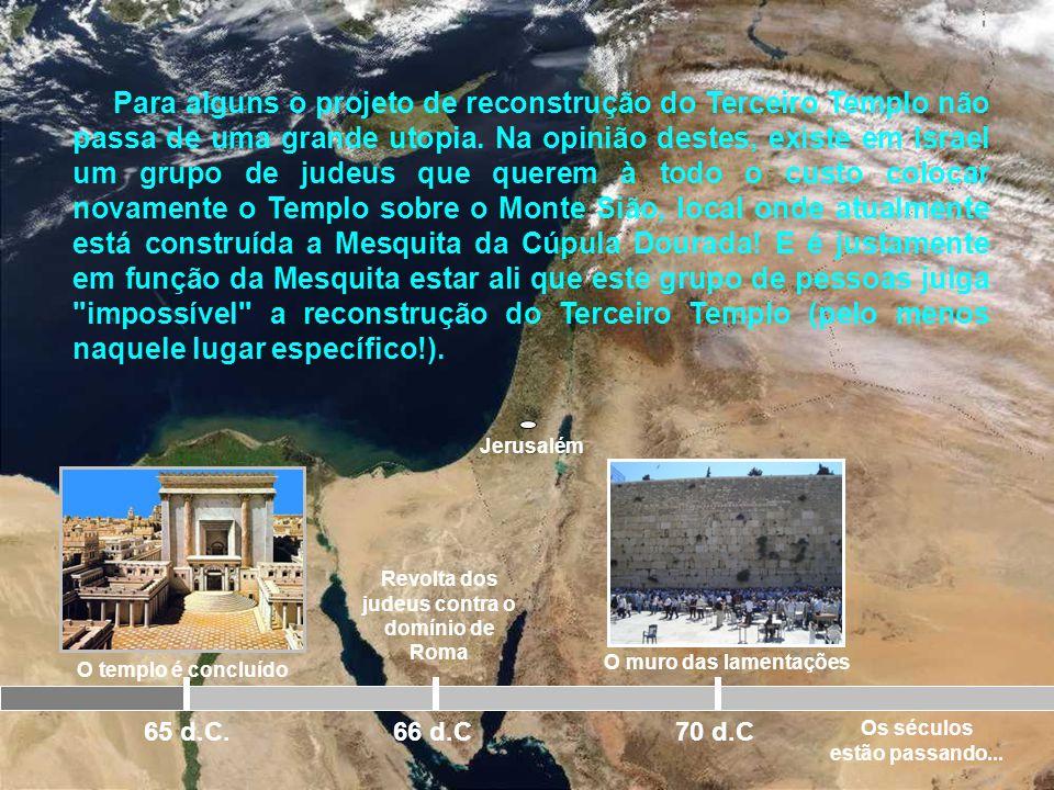 Jerusalém O templo é concluído 65 d.C. Revolta dos judeus contra o domínio de Roma 66 d.C 70 d.C SERÁ QUE O TEMPLO SERÁ RECONSTRUÍDO NOVAMENTE PELA TE