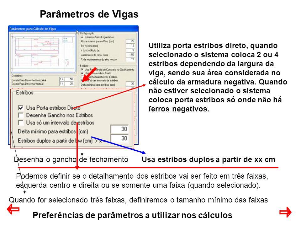 Preferências de parâmetros a utilizar nos cálculos Parâmetros de Vigas Utiliza porta estribos direto, quando selecionado o sistema coloca 2 ou 4 estribos dependendo da largura da viga, sendo sua área considerada no cálculo da armadura negativa.