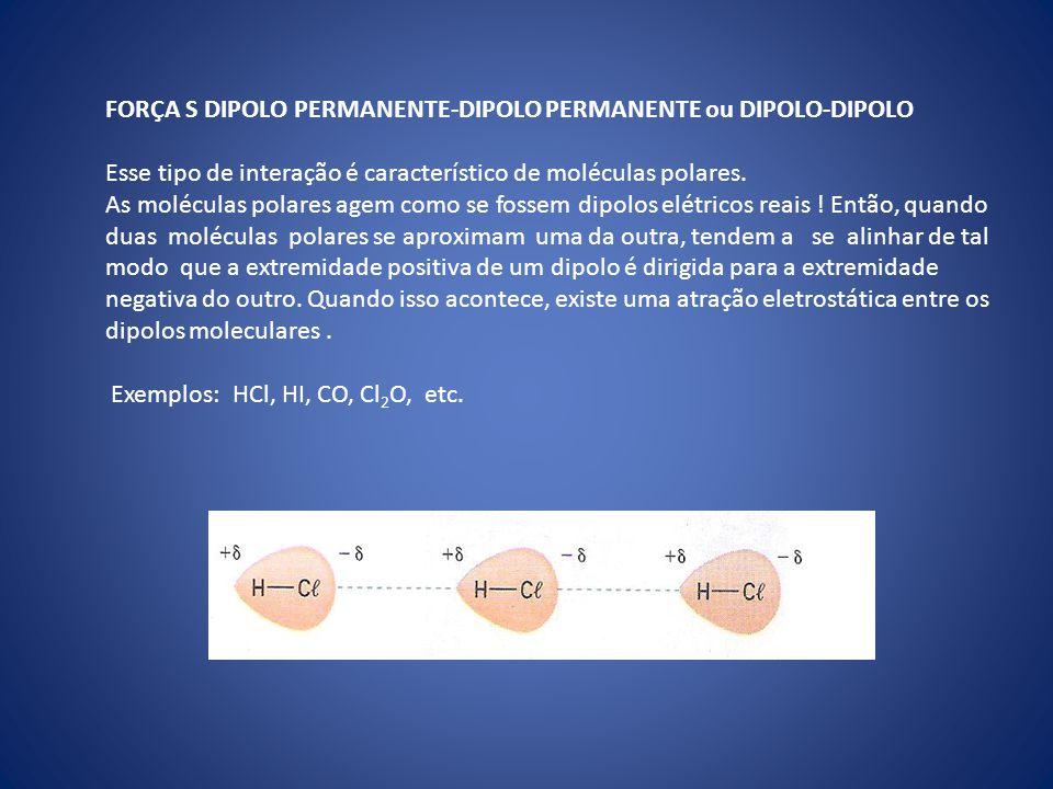 FORÇA S DIPOLO PERMANENTE-DIPOLO PERMANENTE ou DIPOLO-DIPOLO Esse tipo de interação é característico de moléculas polares. As moléculas polares agem c