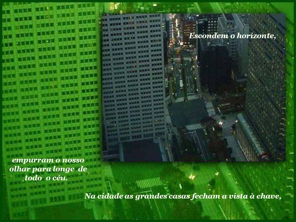 Na cidade as grandes casas fecham a vista à chave, Escondem o horizonte, empurram o nosso olhar para longe de todo o céu.