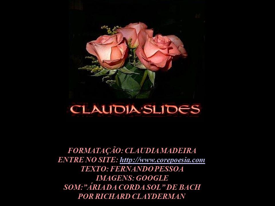 FORMATAÇÃO: CLAUDIA MADEIRA ENTRE NO SITE: http://www.corepoesia.comhttp://www.corepoesia.com TEXTO: FERNANDO PESSOA IMAGENS: GOOGLE SOM: ÁRIA DA CORDA SOL DE BACH POR RICHARD CLAYDERMAN