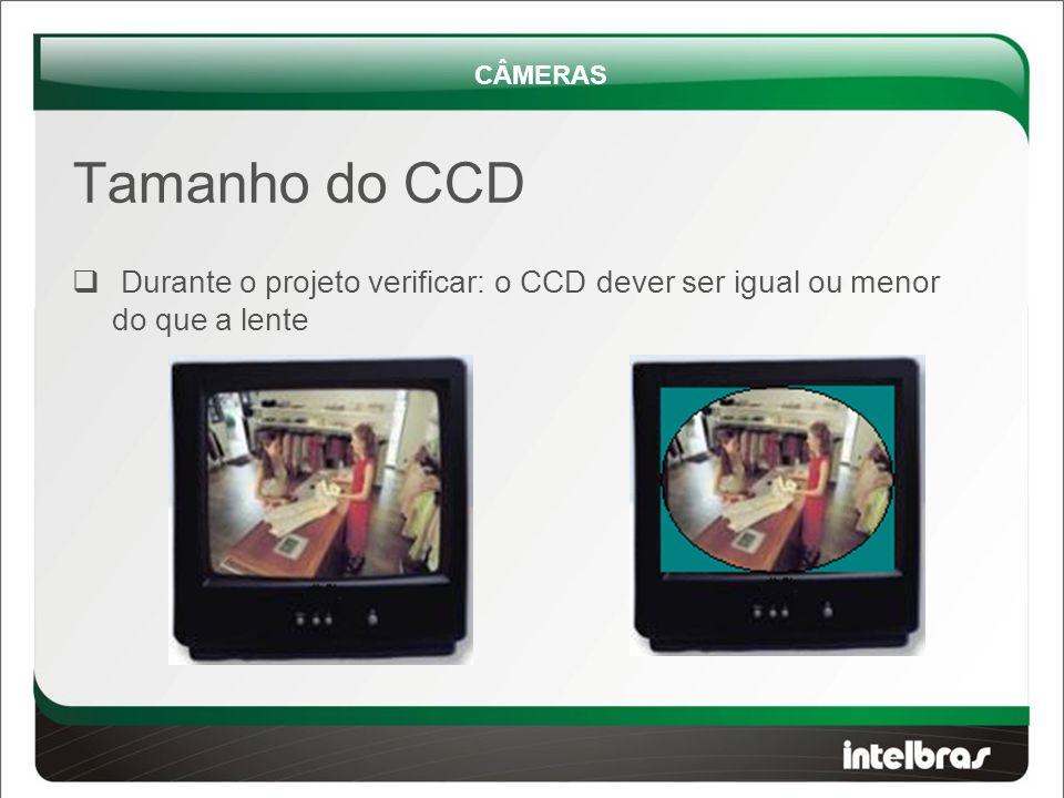  Durante o projeto verificar: o CCD dever ser igual ou menor do que a lente CÂMERAS Tamanho do CCD