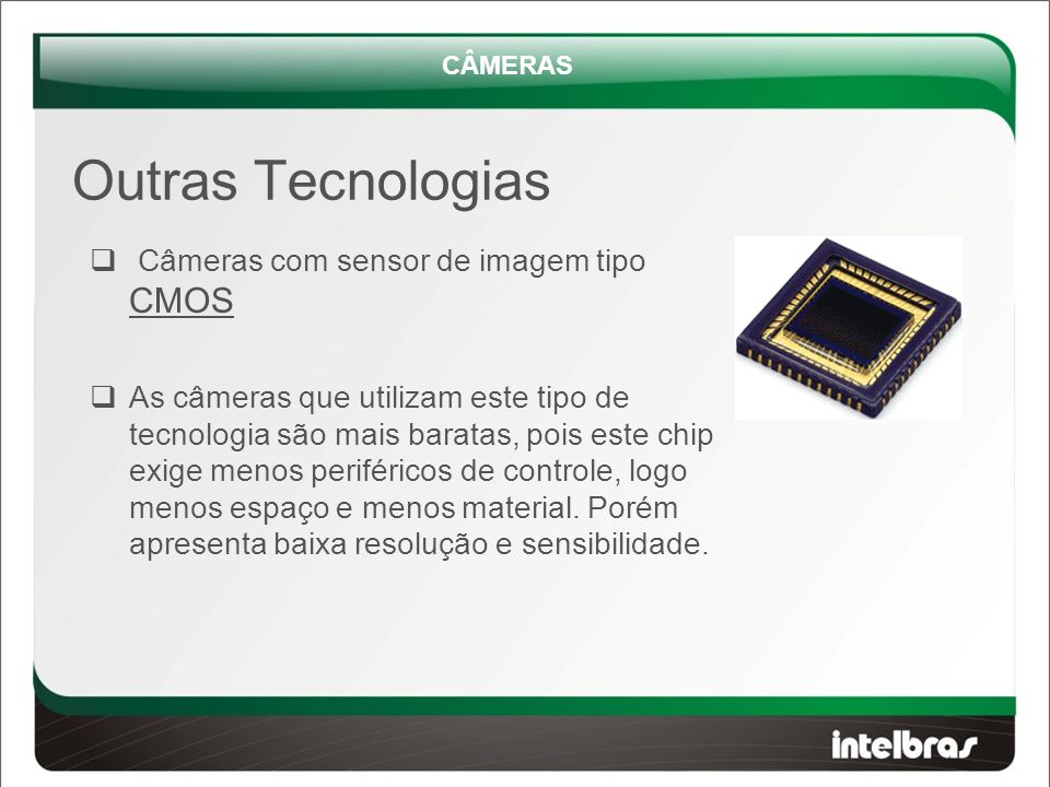  Câmeras com sensor de imagem tipo CMOS  As câmeras que utilizam este tipo de tecnologia são mais baratas, pois este chip exige menos periféricos de controle, logo menos espaço e menos material.
