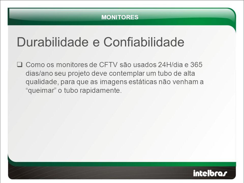 Durabilidade e Confiabilidade  Como os monitores de CFTV são usados 24H/dia e 365 dias/ano seu projeto deve contemplar um tubo de alta qualidade, para que as imagens estáticas não venham a queimar o tubo rapidamente.