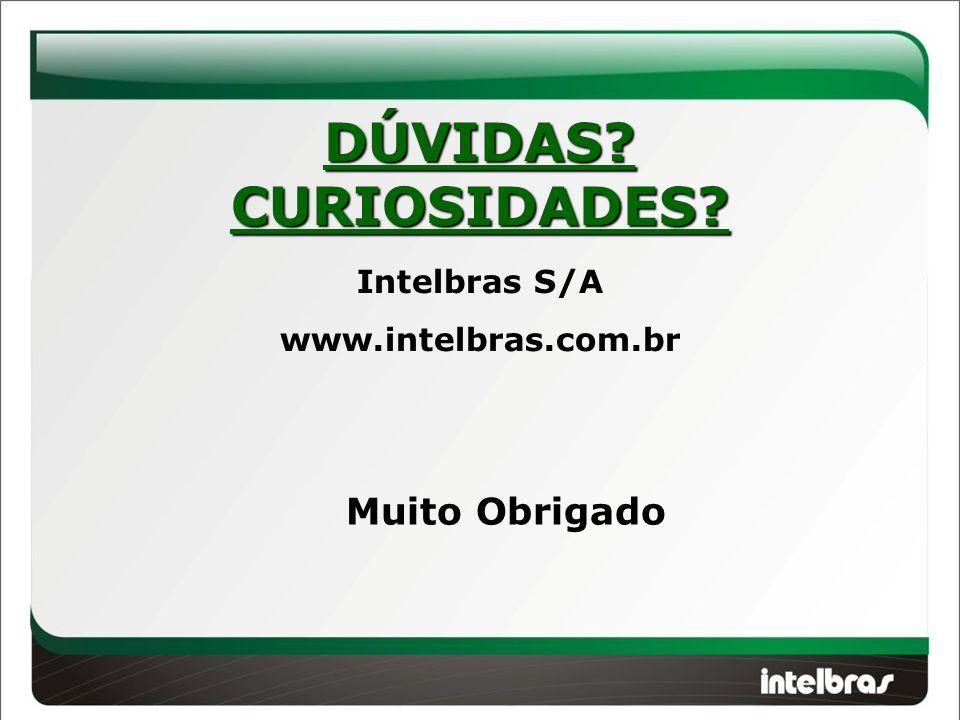 DÚVIDAS?CURIOSIDADES? Intelbras S/A www.intelbras.com.br Muito Obrigado
