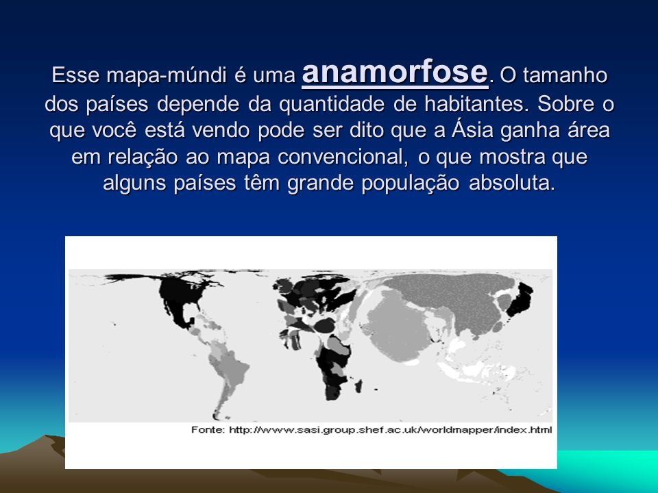 Esse mapa-múndi é uma anamorfose.O tamanho dos países depende da quantidade de habitantes.