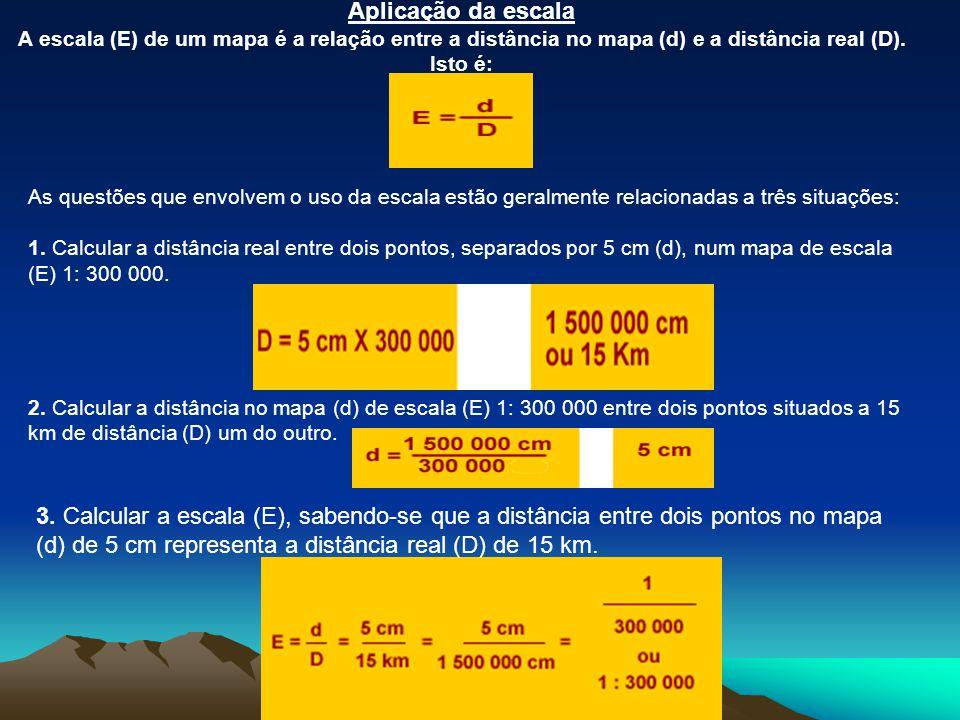 Aplicação da escala A escala (E) de um mapa é a relação entre a distância no mapa (d) e a distância real (D). Isto é: As questões que envolvem o uso d