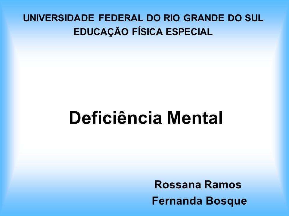 Deficiência Mental Rossana Ramos Fernanda Bosque UNIVERSIDADE FEDERAL DO RIO GRANDE DO SUL EDUCAÇÃO FÍSICA ESPECIAL