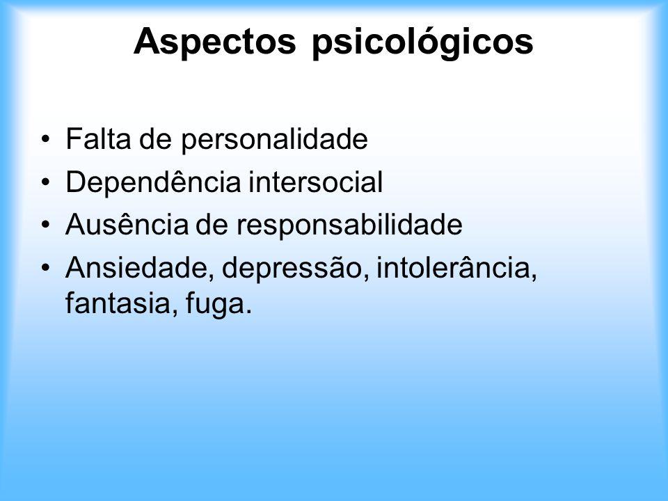 Aspectos psicológicos Falta de personalidade Dependência intersocial Ausência de responsabilidade Ansiedade, depressão, intolerância, fantasia, fuga.