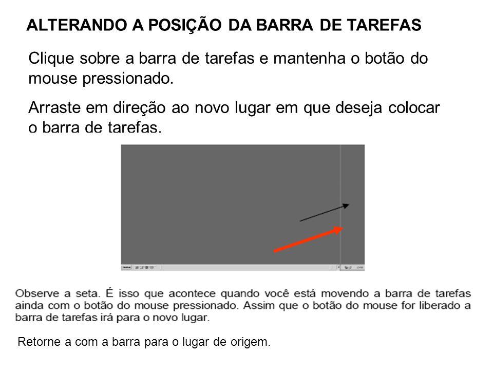 ALTERANDO A POSIÇÃO DA BARRA DE TAREFAS Clique sobre a barra de tarefas e mantenha o botão do mouse pressionado.