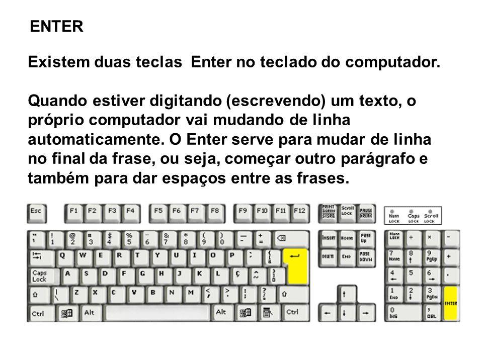 Existem duas teclas Enter no teclado do computador. Quando estiver digitando (escrevendo) um texto, o próprio computador vai mudando de linha automati