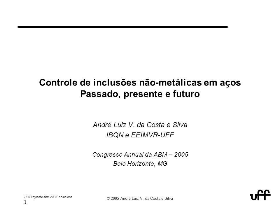 7/05 keynote abm 2005 inclusions 1 © 2005 André Luiz V. da Costa e Silva Controle de inclusões não-metálicas em aços Passado, presente e futuro André